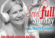 Soul-full Sunday on Reinvention Radio with Mary Goulet
